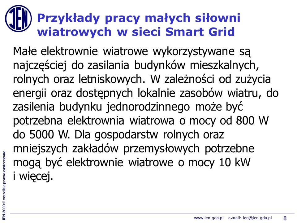IEN 2009 © wszelkie prawa zastrzeżone www.ien.gda.pl e-mail: ien@ien.gda.pl 8 Przykłady pracy małych siłowni wiatrowych w sieci Smart Grid Małe elektrownie wiatrowe wykorzystywane są najczęściej do zasilania budynków mieszkalnych, rolnych oraz letniskowych.