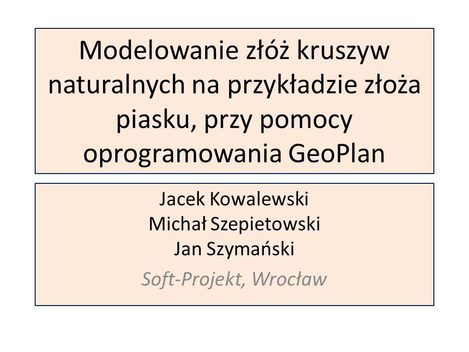 Modelowanie złóż kruszyw naturalnych na przykładzie złoża piasku, przy pomocy oprogramowania GeoPlan Jacek Kowalewski Michał Szepietowski Jan Szymański Soft-Projekt, Wrocław