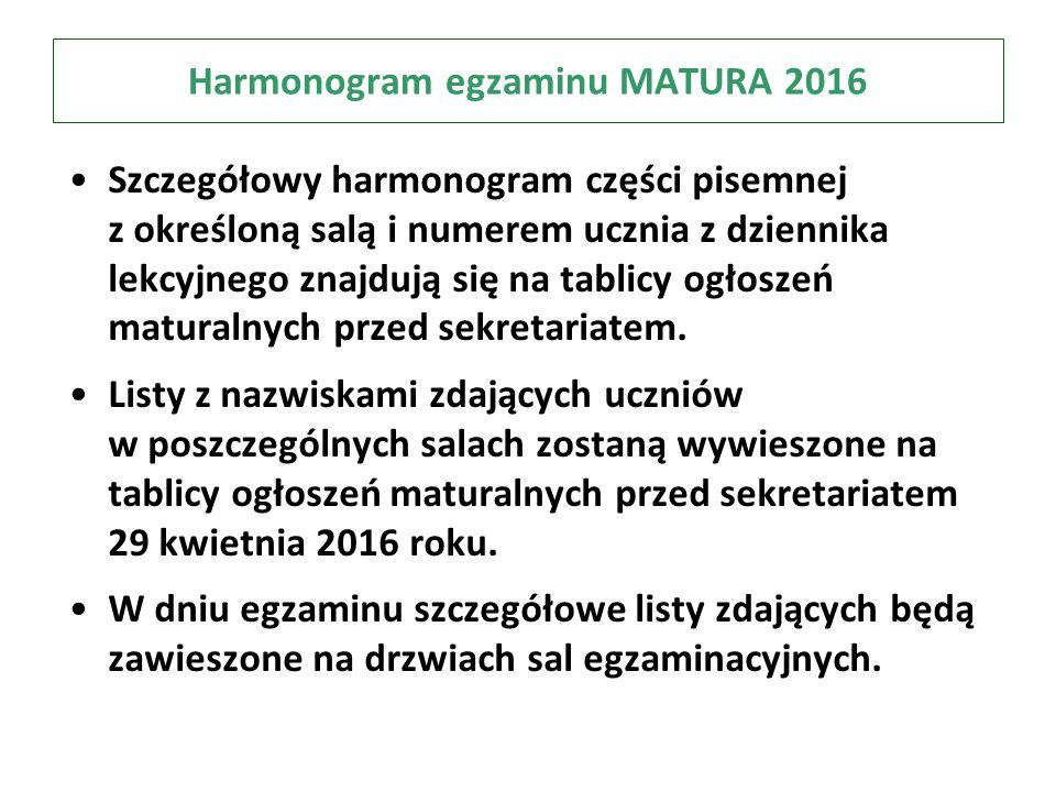 Harmonogram egzaminu MATURA 2016 Szczegółowy harmonogram części pisemnej z określoną salą i numerem ucznia z dziennika lekcyjnego znajdują się na tablicy ogłoszeń maturalnych przed sekretariatem.