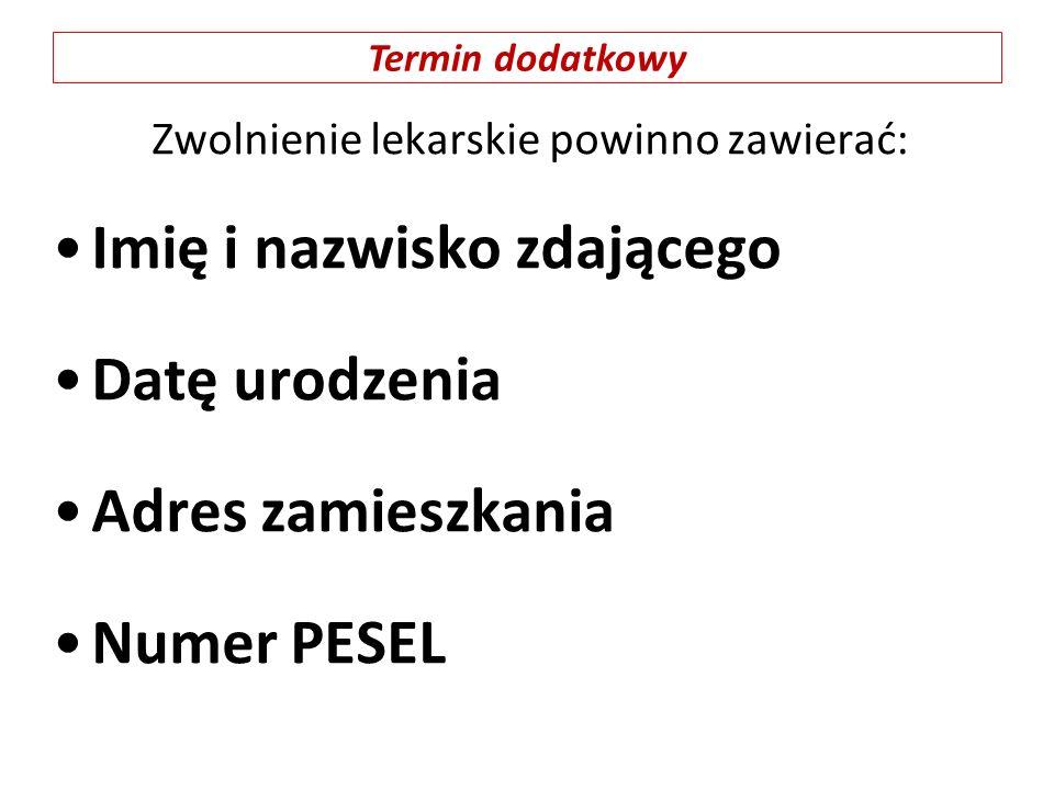 Zwolnienie lekarskie powinno zawierać: Imię i nazwisko zdającego Datę urodzenia Adres zamieszkania Numer PESEL Termin dodatkowy