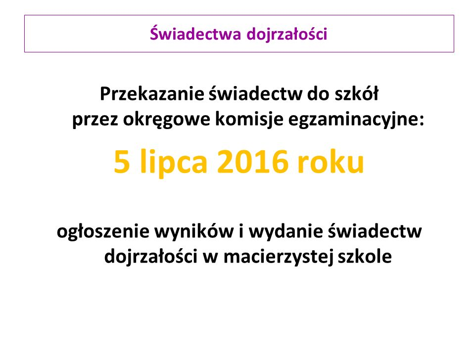 Przekazanie świadectw do szkół przez okręgowe komisje egzaminacyjne: 5 lipca 2016 roku ogłoszenie wyników i wydanie świadectw dojrzałości w macierzystej szkole Świadectwa dojrzałości