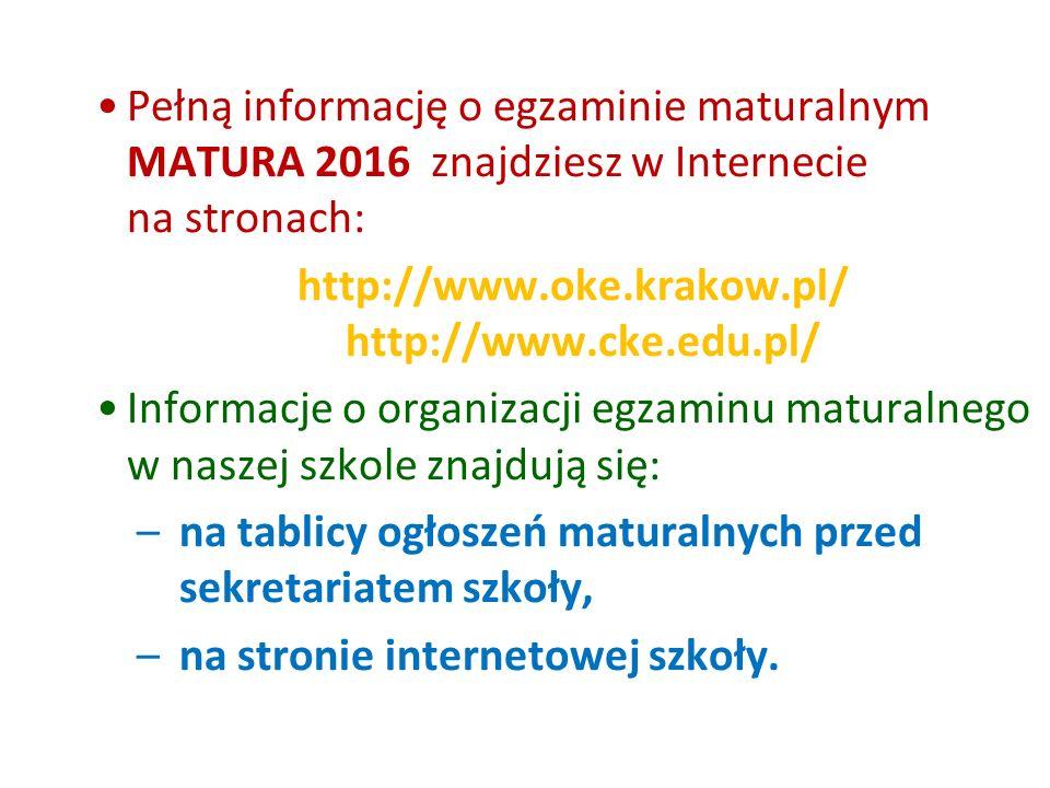 Pełną informację o egzaminie maturalnym MATURA 2016 znajdziesz w Internecie na stronach: http://www.oke.krakow.pl/ http://www.cke.edu.pl/ Informacje o organizacji egzaminu maturalnego w naszej szkole znajdują się: –na tablicy ogłoszeń maturalnych przed sekretariatem szkoły, –na stronie internetowej szkoły.