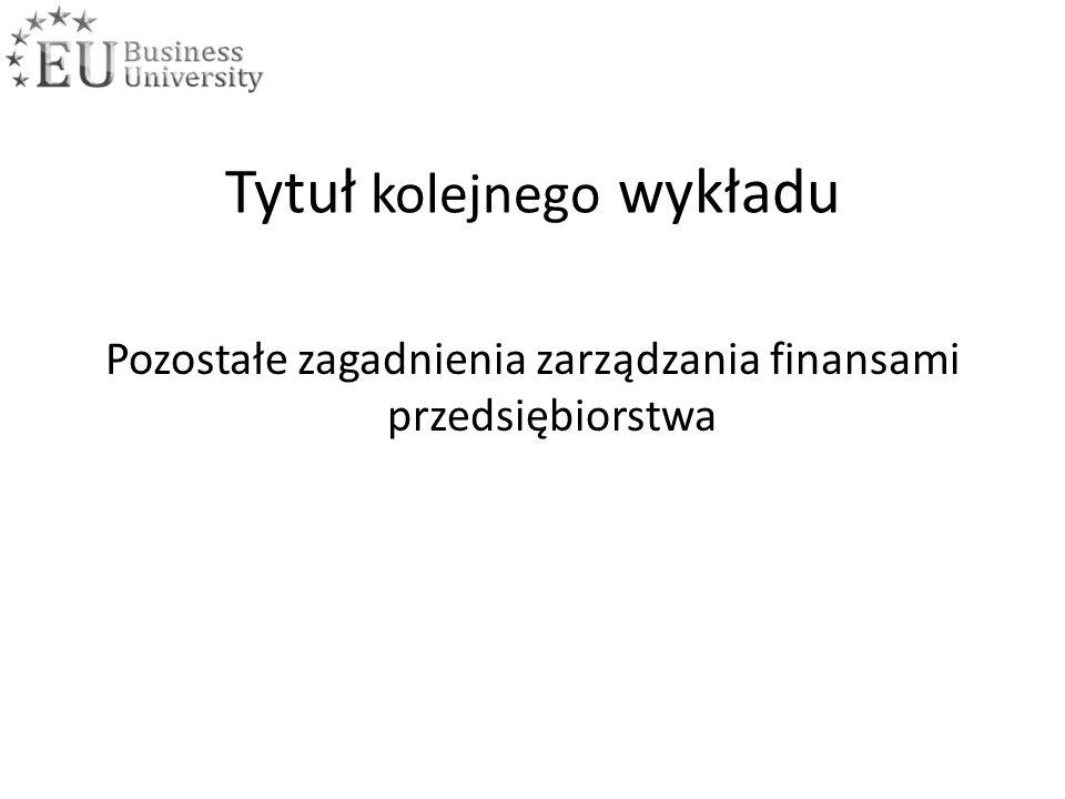 Tytuł kolejnego wykładu Pozostałe zagadnienia zarządzania finansami przedsiębiorstwa