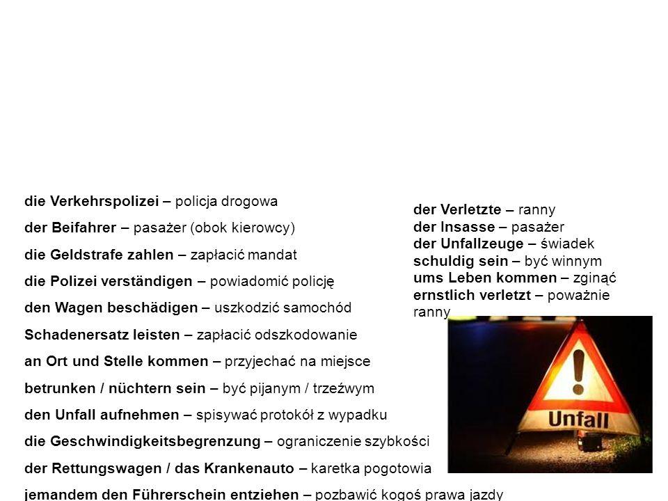 Der Autounfall - Wortschatz wypadek samochodowy - słownictwo die Verkehrspolizei – policja drogowa der Beifahrer – pasażer (obok kierowcy) die Geldstrafe zahlen – zapłacić mandat die Polizei verständigen – powiadomić policję den Wagen beschädigen – uszkodzić samochód Schadenersatz leisten – zapłacić odszkodowanie an Ort und Stelle kommen – przyjechać na miejsce betrunken / nüchtern sein – być pijanym / trzeźwym den Unfall aufnehmen – spisywać protokół z wypadku die Geschwindigkeitsbegrenzung – ograniczenie szybkości der Rettungswagen / das Krankenauto – karetka pogotowia jemandem den Führerschein entziehen – pozbawić kogoś prawa jazdy Poniżej znajdziemy listę słówek i zwrotów związanych z wypadkiem samochodowym.
