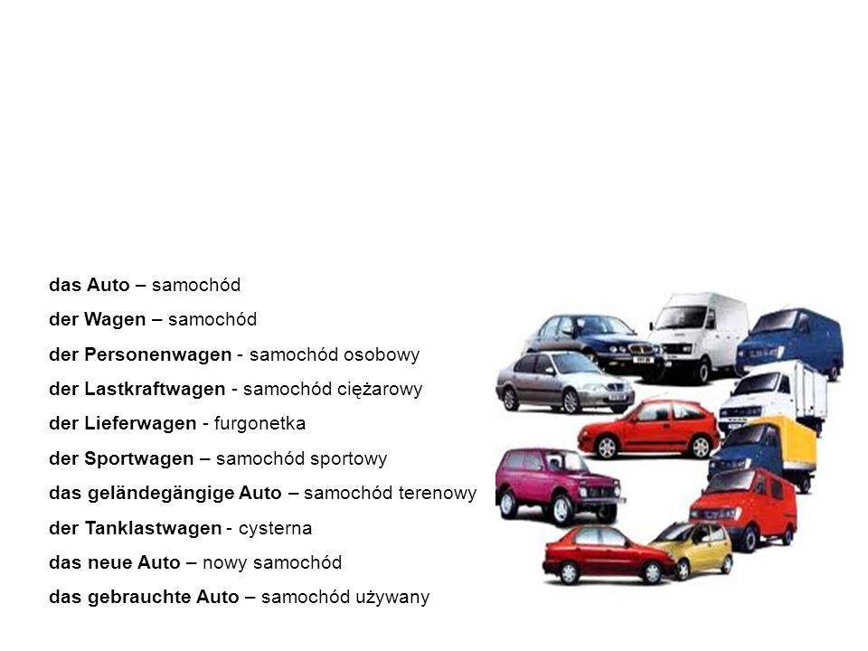 das Auto / der Wagen samochód das Auto – samochód der Wagen – samochód der Personenwagen - samochód osobowy der Lastkraftwagen - samochód ciężarowy der Lieferwagen - furgonetka der Sportwagen – samochód sportowy das geländegängige Auto – samochód terenowy der Tanklastwagen - cysterna das neue Auto – nowy samochód das gebrauchte Auto – samochód używany Samochód to pojęcie bardzo ogólne.