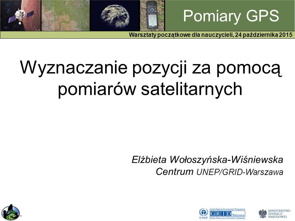 GPS Warsztaty początkowe dla nauczycieli, 24 października 2015 Pomiary GPS Wyznaczanie pozycji za pomocą pomiarów satelitarnych Elżbieta Wołoszyńska-Wiśniewska Centrum UNEP/GRID-Warszawa