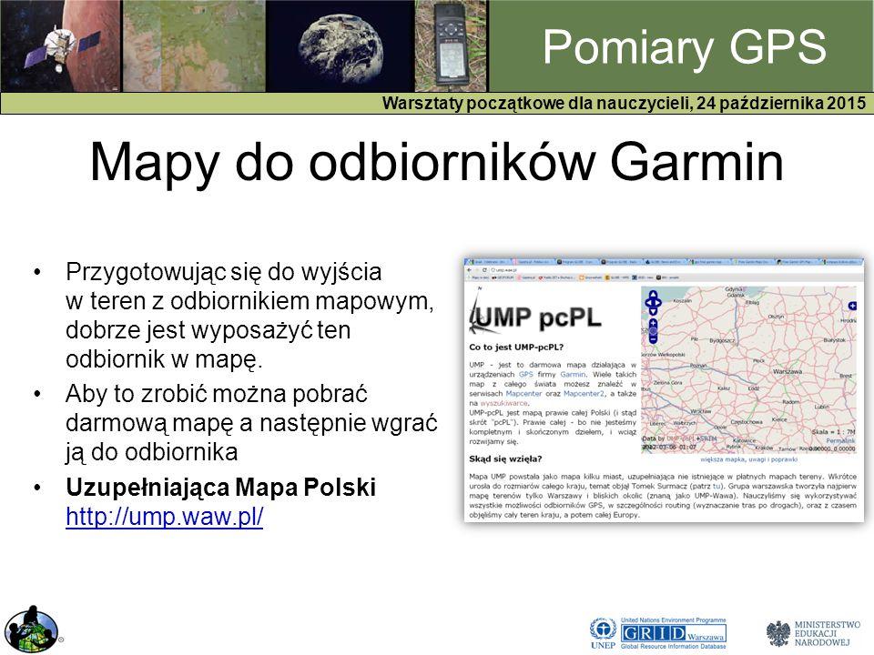 GPS Warsztaty początkowe dla nauczycieli, 24 października 2015 Pomiary GPS Mapy do odbiorników Garmin Przygotowując się do wyjścia w teren z odbiornikiem mapowym, dobrze jest wyposażyć ten odbiornik w mapę.