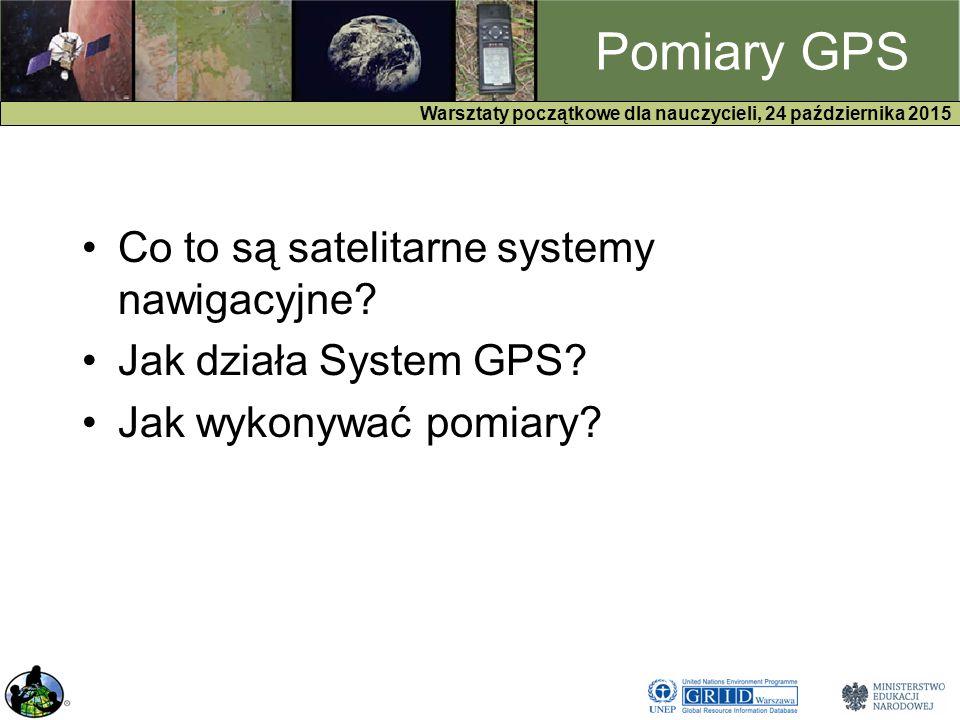 GPS Warsztaty początkowe dla nauczycieli, 24 października 2015 Pomiary GPS Co to są satelitarne systemy nawigacyjne.