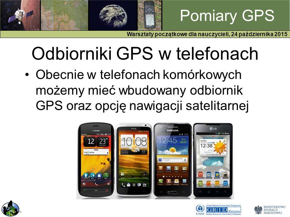 GPS Warsztaty początkowe dla nauczycieli, 24 października 2015 Pomiary GPS Odbiorniki GPS w telefonach Obecnie w telefonach komórkowych możemy mieć wbudowany odbiornik GPS oraz opcję nawigacji satelitarnej