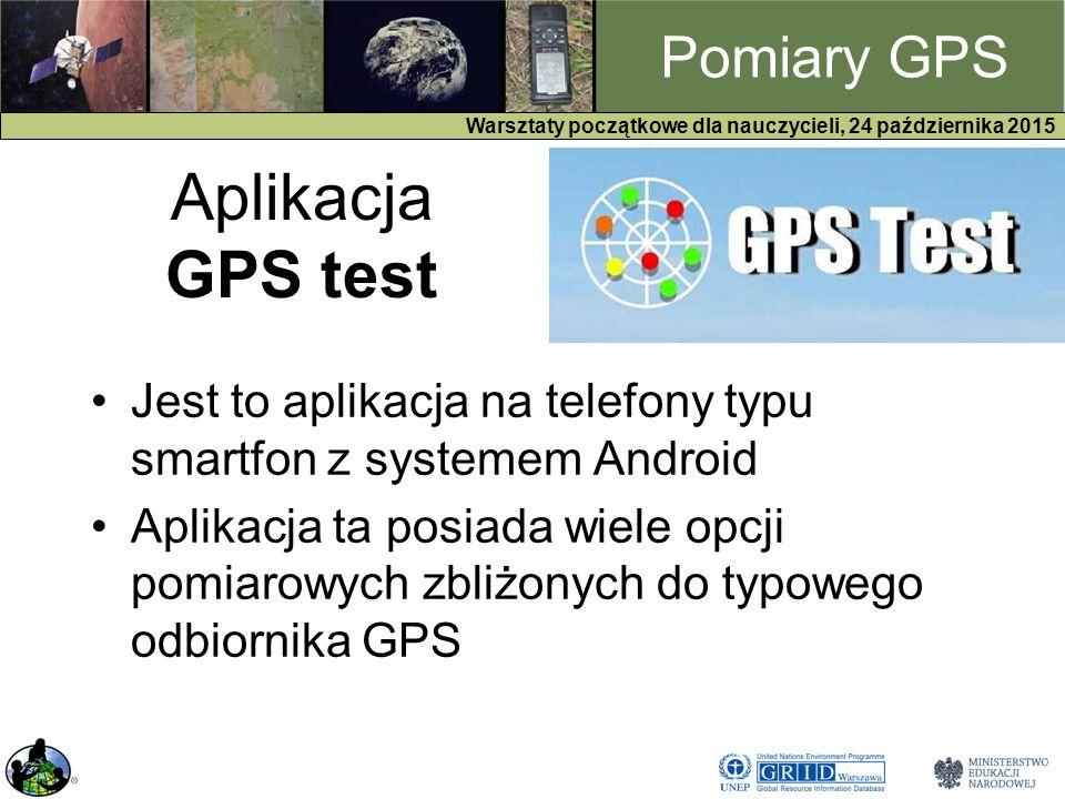 GPS Warsztaty początkowe dla nauczycieli, 24 października 2015 Pomiary GPS Aplikacja GPS test Jest to aplikacja na telefony typu smartfon z systemem Android Aplikacja ta posiada wiele opcji pomiarowych zbliżonych do typowego odbiornika GPS
