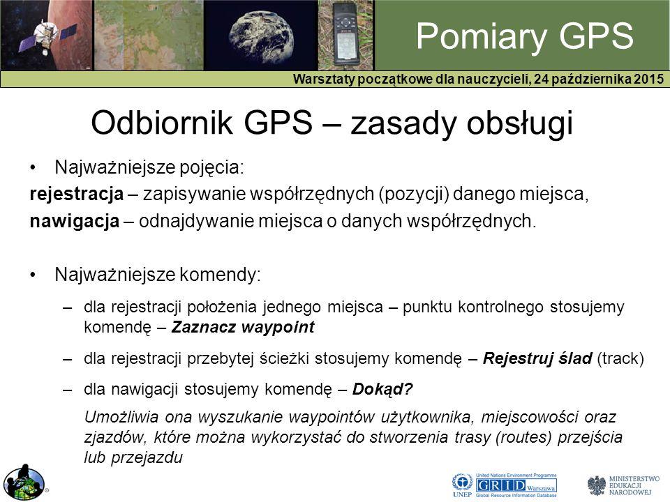 GPS Warsztaty początkowe dla nauczycieli, 24 października 2015 Pomiary GPS Najważniejsze pojęcia: rejestracja – zapisywanie współrzędnych (pozycji) danego miejsca, nawigacja – odnajdywanie miejsca o danych współrzędnych.