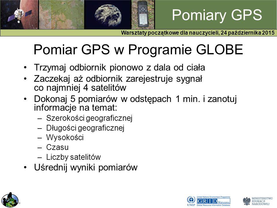 GPS Warsztaty początkowe dla nauczycieli, 24 października 2015 Pomiary GPS Pomiar GPS w Programie GLOBE Trzymaj odbiornik pionowo z dala od ciała Zaczekaj aż odbiornik zarejestruje sygnał co najmniej 4 satelitów Dokonaj 5 pomiarów w odstępach 1 min.