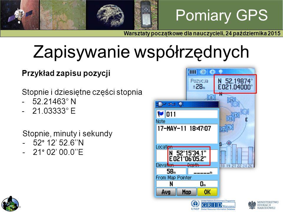 GPS Warsztaty początkowe dla nauczycieli, 24 października 2015 Pomiary GPS Zapisywanie współrzędnych Przykład zapisu pozycji Stopnie i dziesiętne części stopnia -52.21463° N -21.03333° E Stopnie, minuty i sekundy -52° 12' 52.6''N -21° 02' 00.0''E