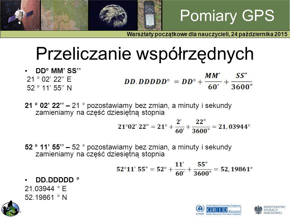 GPS Warsztaty początkowe dla nauczycieli, 24 października 2015 Pomiary GPS Przeliczanie współrzędnych DD° MM' SS'' 21 ° 02' 22'' E 52 ° 11' 55'' N 21 ° 02' 22'' – 21 ° pozostawiamy bez zmian, a minuty i sekundy zamieniamy na część dziesiętną stopnia 52 ° 11' 55'' – 52 ° pozostawiamy bez zmian, a minuty i sekundy zamieniamy na część dziesiętną stopnia DD.DDDDD ° 21.03944 ° E 52.19861 ° N