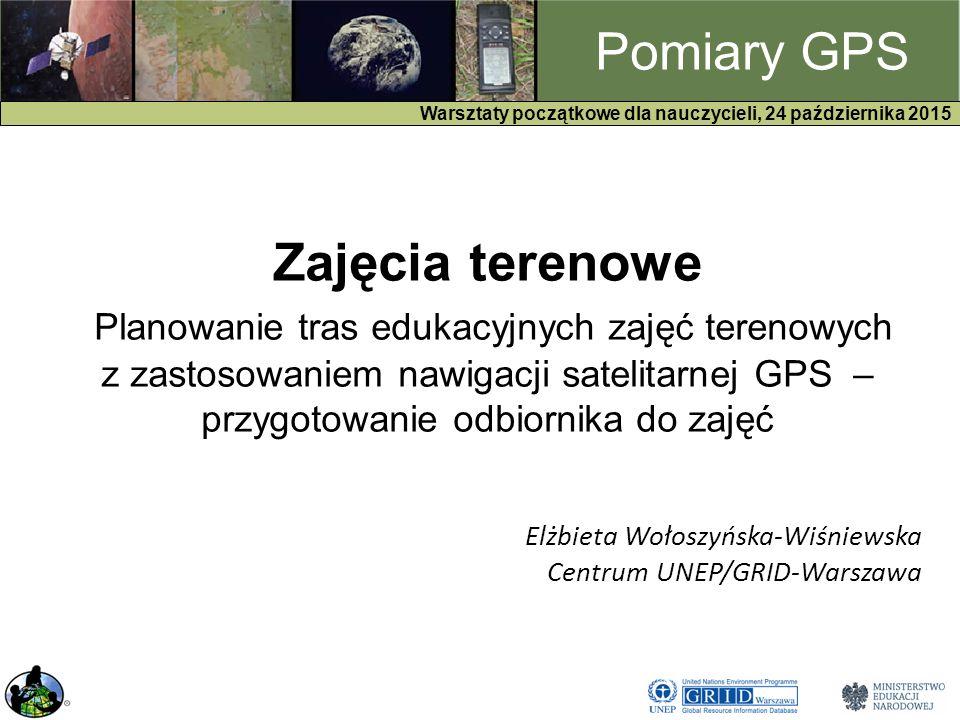 GPS Warsztaty początkowe dla nauczycieli, 24 października 2015 Pomiary GPS Zajęcia terenowe Planowanie tras edukacyjnych zajęć terenowych z zastosowaniem nawigacji satelitarnej GPS – przygotowanie odbiornika do zajęć Elżbieta Wołoszyńska-Wiśniewska Centrum UNEP/GRID-Warszawa
