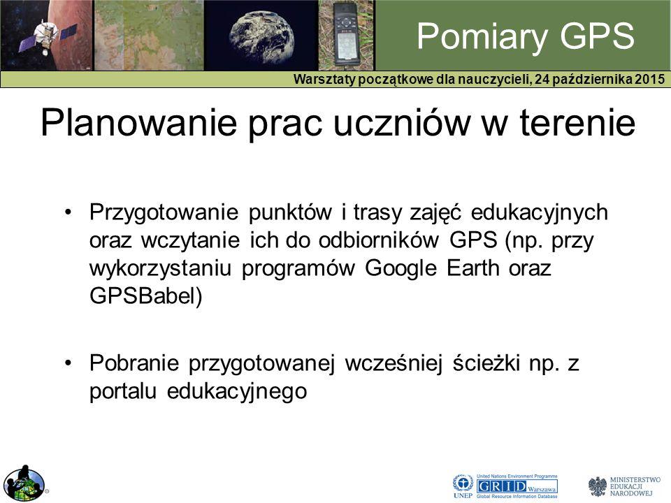 GPS Warsztaty początkowe dla nauczycieli, 24 października 2015 Pomiary GPS Planowanie prac uczniów w terenie Przygotowanie punktów i trasy zajęć edukacyjnych oraz wczytanie ich do odbiorników GPS (np.