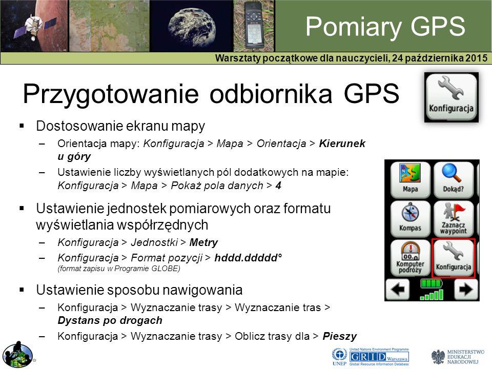 GPS Warsztaty początkowe dla nauczycieli, 24 października 2015 Pomiary GPS Przygotowanie odbiornika GPS  Dostosowanie ekranu mapy –Orientacja mapy: Konfiguracja > Mapa > Orientacja > Kierunek u góry –Ustawienie liczby wyświetlanych pól dodatkowych na mapie: Konfiguracja > Mapa > Pokaż pola danych > 4  Ustawienie jednostek pomiarowych oraz formatu wyświetlania współrzędnych –Konfiguracja > Jednostki > Metry –Konfiguracja > Format pozycji > hddd.ddddd° (format zapisu w Programie GLOBE)  Ustawienie sposobu nawigowania –Konfiguracja > Wyznaczanie trasy > Wyznaczanie tras > Dystans po drogach –Konfiguracja > Wyznaczanie trasy > Oblicz trasy dla > Pieszy
