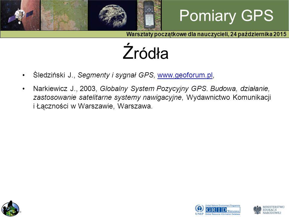 GPS Warsztaty początkowe dla nauczycieli, 24 października 2015 Pomiary GPS Ź ródła Śledziński J., Segmenty i sygnał GPS, www.geoforum.pl,www.geoforum.pl Narkiewicz J., 2003, Globalny System Pozycyjny GPS.