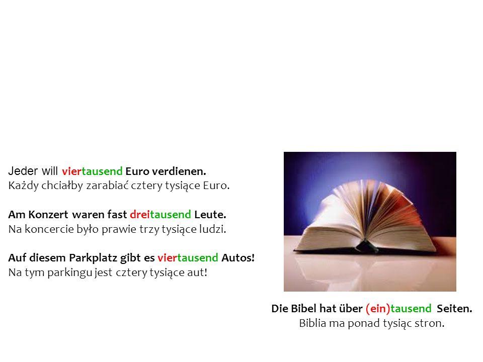 Beispiele – Przykłady Jeder will viertausend Euro verdienen. Każdy chciałby zarabiać cztery tysiące Euro. Am Konzert waren fast dreitausend Leute. Na