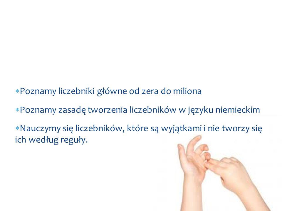  Poznamy liczebniki główne od zera do miliona  Poznamy zasadę tworzenia liczebników w języku niemieckim  Nauczymy się liczebników, które są wyjątka