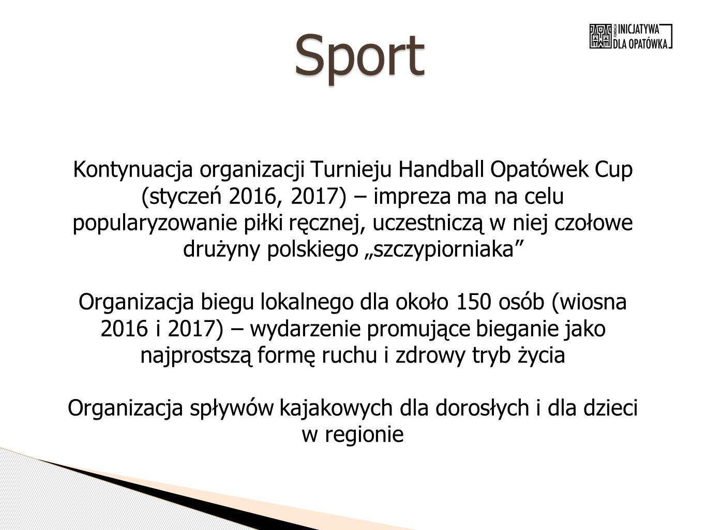 """Sport Kontynuacja organizacji Turnieju Handball Opatówek Cup (styczeń 2016, 2017) – impreza ma na celu popularyzowanie piłki ręcznej, uczestniczą w niej czołowe drużyny polskiego """"szczypiorniaka Organizacja biegu lokalnego dla około 150 osób (wiosna 2016 i 2017) – wydarzenie promujące bieganie jako najprostszą formę ruchu i zdrowy tryb życia Organizacja spływów kajakowych dla dorosłych i dla dzieci w regionie"""