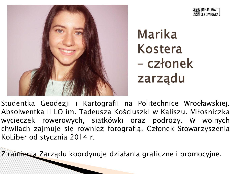 Marika Kostera – członek zarządu Studentka Geodezji i Kartografii na Politechnice Wrocławskiej. Absolwentka II LO im. Tadeusza Kościuszki w Kaliszu. M