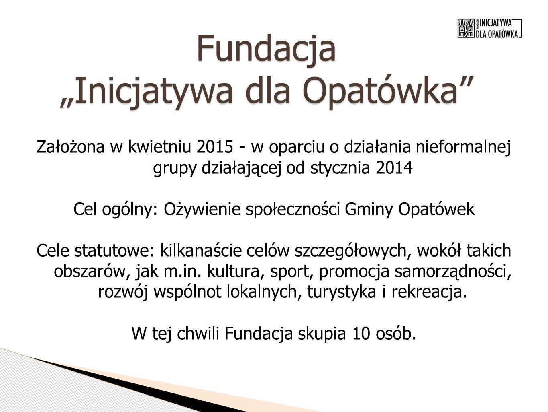 """Fundacja """"Inicjatywa dla Opatówka Założona w kwietniu 2015 - w oparciu o działania nieformalnej grupy działającej od stycznia 2014 Cel ogólny: Ożywienie społeczności Gminy Opatówek Cele statutowe: kilkanaście celów szczegółowych, wokół takich obszarów, jak m.in."""