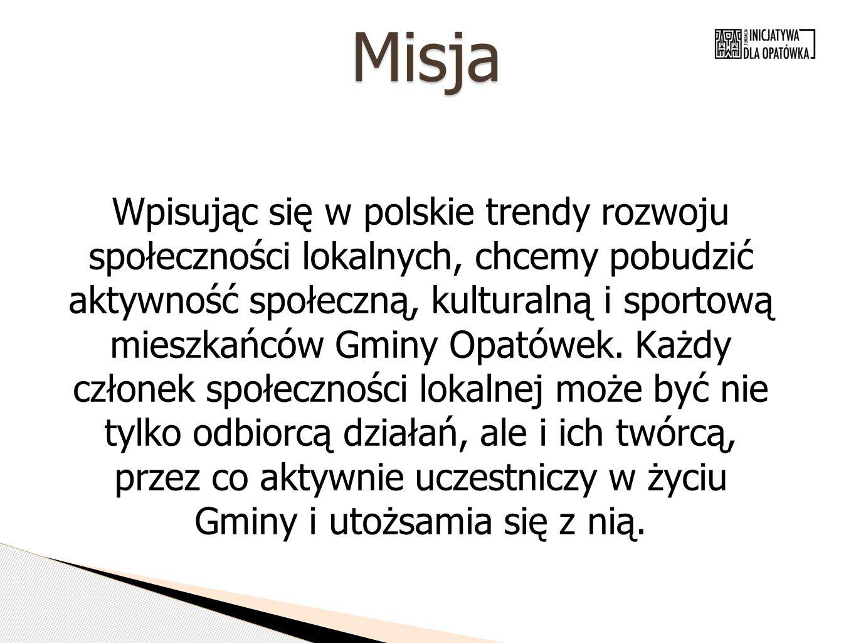 Misja Wpisując się w polskie trendy rozwoju społeczności lokalnych, chcemy pobudzić aktywność społeczną, kulturalną i sportową mieszkańców Gminy Opató
