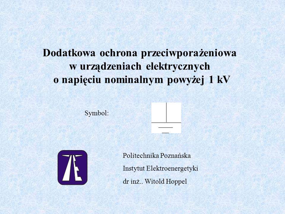 Dodatkowa ochrona przeciwporażeniowa w urządzeniach elektrycznych o napięciu nominalnym powyżej 1 kV Symbol: Politechnika Poznańska Instytut Elektroenergetyki dr inż..