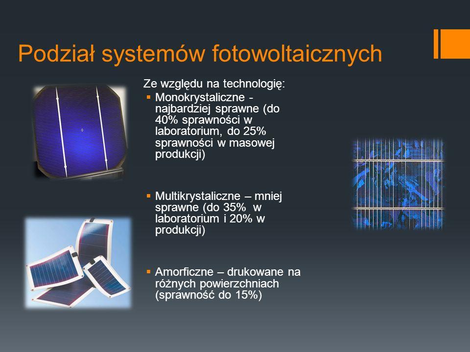 Podział systemów fotowoltaicznych Ze względu na technologię:  Monokrystaliczne - najbardziej sprawne (do 40% sprawności w laboratorium, do 25% sprawności w masowej produkcji)  Multikrystaliczne – mniej sprawne (do 35% w laboratorium i 20% w produkcji)  Amorficzne – drukowane na różnych powierzchniach (sprawność do 15%)