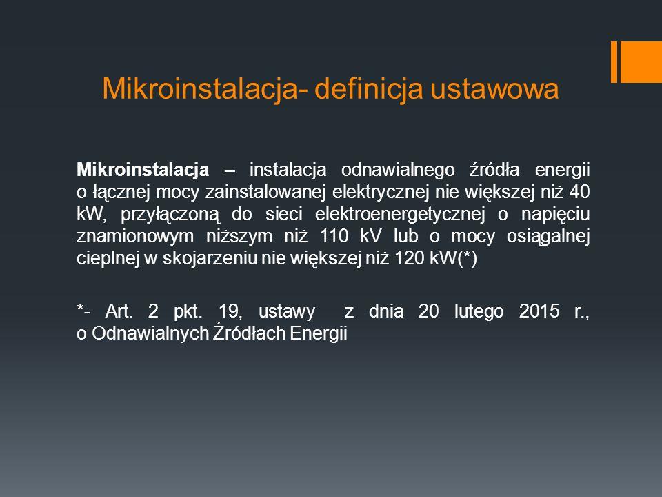 Mikroinstalacja- definicja ustawowa Mikroinstalacja – instalacja odnawialnego źródła energii o łącznej mocy zainstalowanej elektrycznej nie większej niż 40 kW, przyłączoną do sieci elektroenergetycznej o napięciu znamionowym niższym niż 110 kV lub o mocy osiągalnej cieplnej w skojarzeniu nie większej niż 120 kW(*) *- Art.