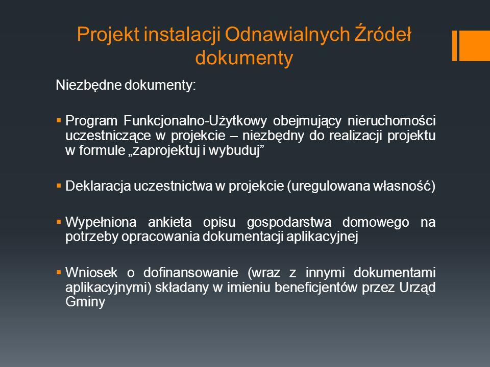 """Projekt instalacji Odnawialnych Źródeł dokumenty Niezbędne dokumenty:  Program Funkcjonalno-Użytkowy obejmujący nieruchomości uczestniczące w projekcie – niezbędny do realizacji projektu w formule """"zaprojektuj i wybuduj  Deklaracja uczestnictwa w projekcie (uregulowana własność)  Wypełniona ankieta opisu gospodarstwa domowego na potrzeby opracowania dokumentacji aplikacyjnej  Wniosek o dofinansowanie (wraz z innymi dokumentami aplikacyjnymi) składany w imieniu beneficjentów przez Urząd Gminy"""