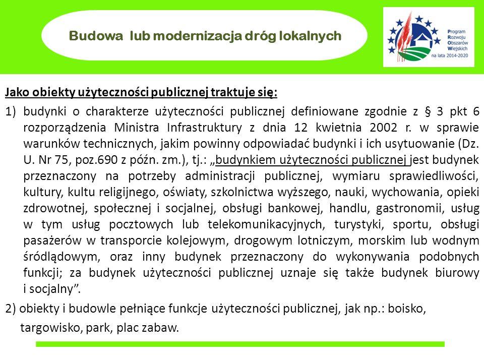 Budowa lub modernizacja dróg lokalnych Jako obiekty użyteczności publicznej traktuje się: 1)budynki o charakterze użyteczności publicznej definiowane zgodnie z § 3 pkt 6 rozporządzenia Ministra Infrastruktury z dnia 12 kwietnia 2002 r.
