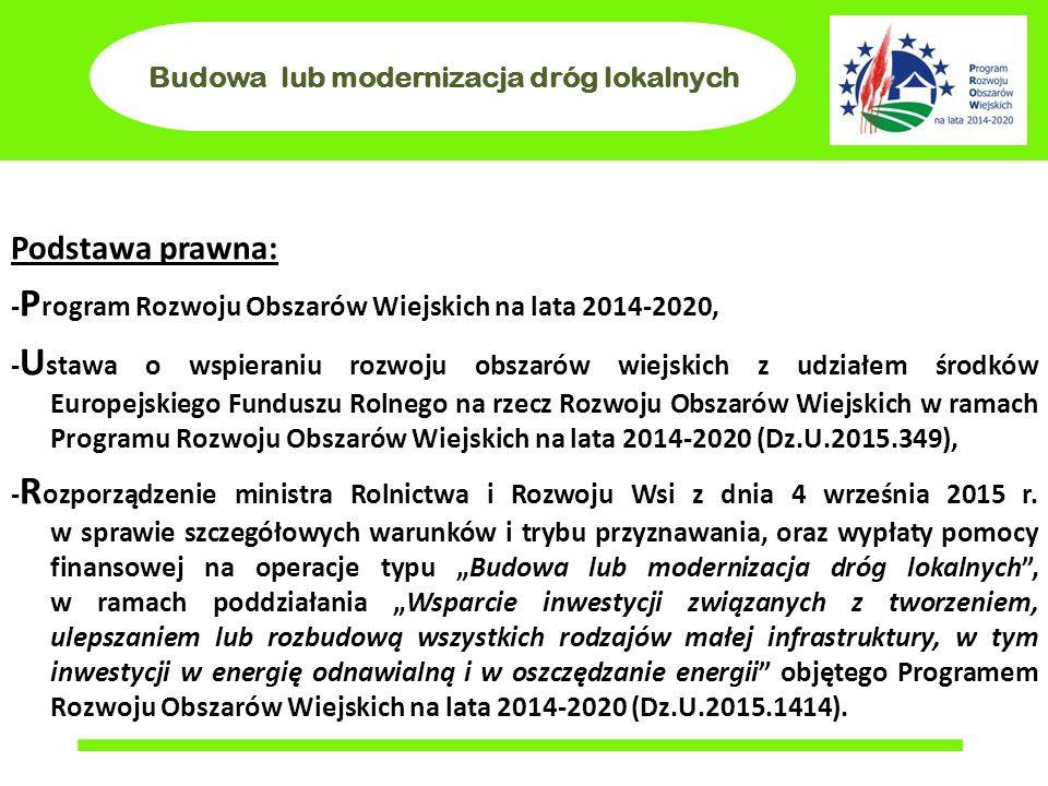 Budowa lub modernizacja dróg lokalnych Podstawa prawna: - P rogram Rozwoju Obszarów Wiejskich na lata 2014-2020, - U stawa o wspieraniu rozwoju obszarów wiejskich z udziałem środków Europejskiego Funduszu Rolnego na rzecz Rozwoju Obszarów Wiejskich w ramach Programu Rozwoju Obszarów Wiejskich na lata 2014-2020 (Dz.U.2015.349), - R ozporządzenie ministra Rolnictwa i Rozwoju Wsi z dnia 4 września 2015 r.