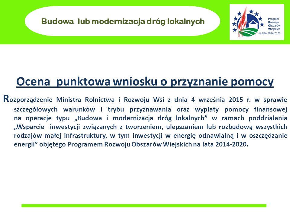 Budowa lub modernizacja dróg lokalnych Ocena punktowa wniosku o przyznanie pomocy R ozporządzenie Ministra Rolnictwa i Rozwoju Wsi z dnia 4 września 2015 r.
