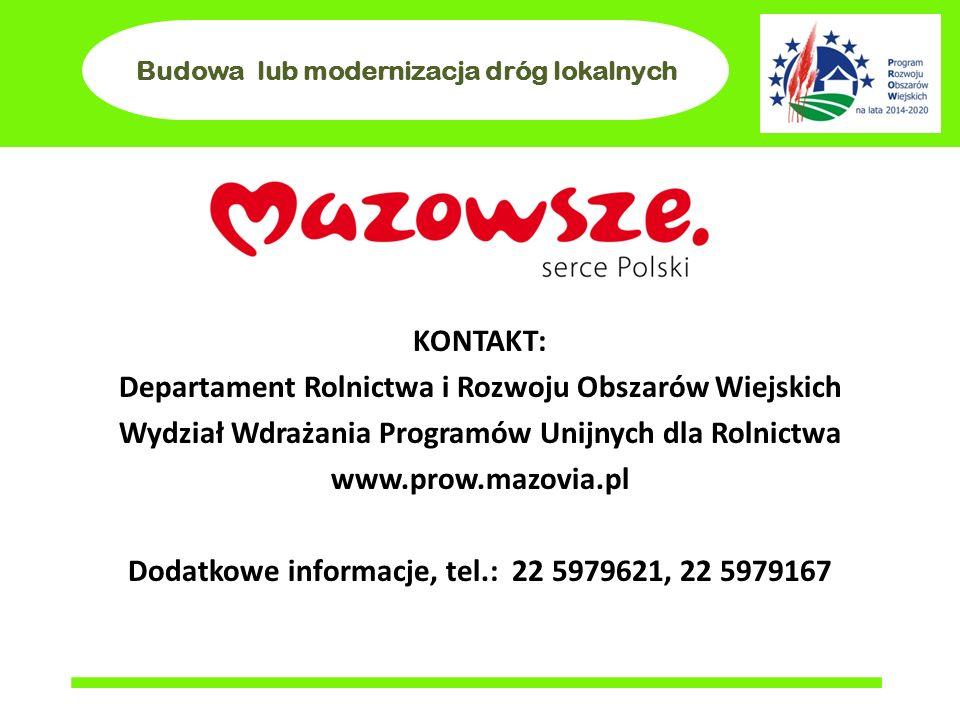 Budowa lub modernizacja dróg lokalnych KONTAKT: Departament Rolnictwa i Rozwoju Obszarów Wiejskich Wydział Wdrażania Programów Unijnych dla Rolnictwa www.prow.mazovia.pl Dodatkowe informacje, tel.: 22 5979621, 22 5979167