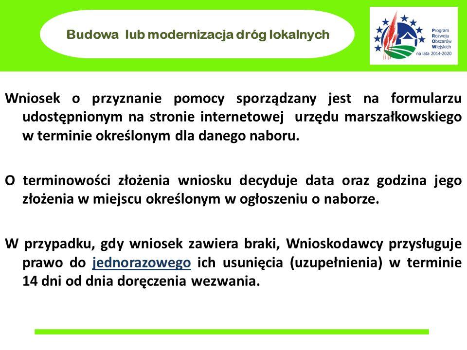 Budowa lub modernizacja dróg lokalnych Wniosek o przyznanie pomocy sporządzany jest na formularzu udostępnionym na stronie internetowej urzędu marszałkowskiego w terminie określonym dla danego naboru.