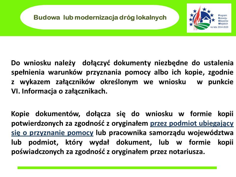 Budowa lub modernizacja dróg lokalnych Do wniosku należy dołączyć dokumenty niezbędne do ustalenia spełnienia warunków przyznania pomocy albo ich kopi