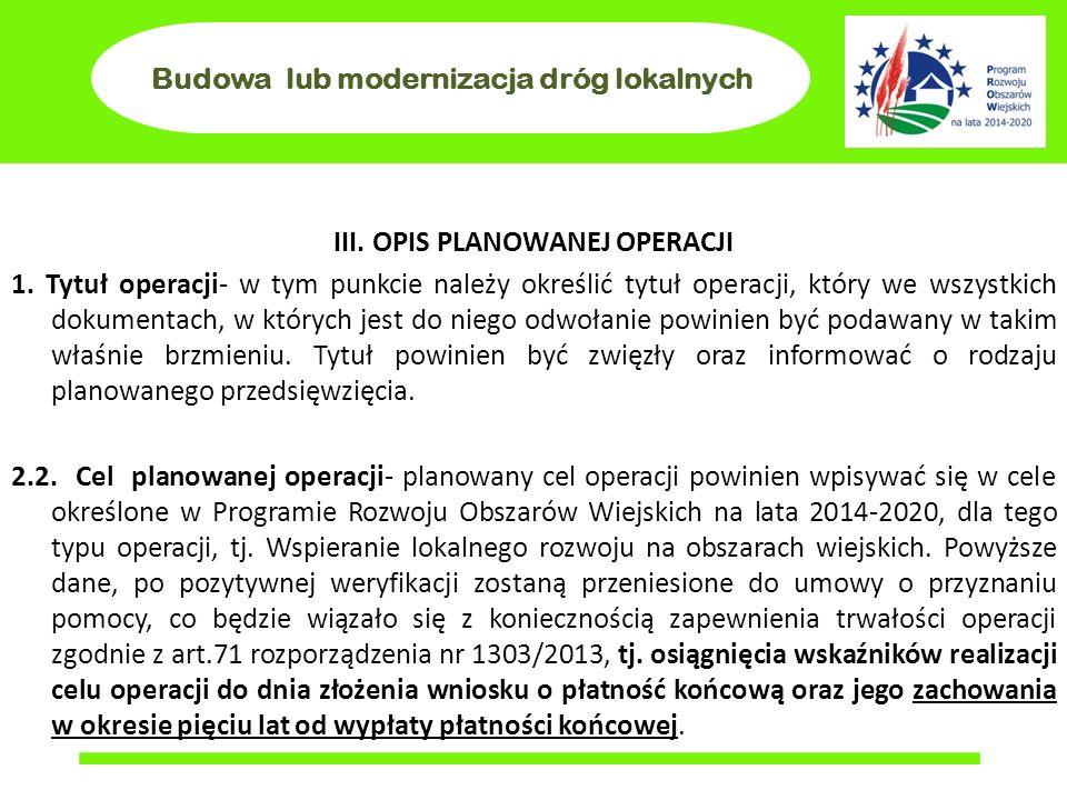 Budowa lub modernizacja dróg lokalnych III. OPIS PLANOWANEJ OPERACJI 1. Tytuł operacji- w tym punkcie należy określić tytuł operacji, który we wszystk