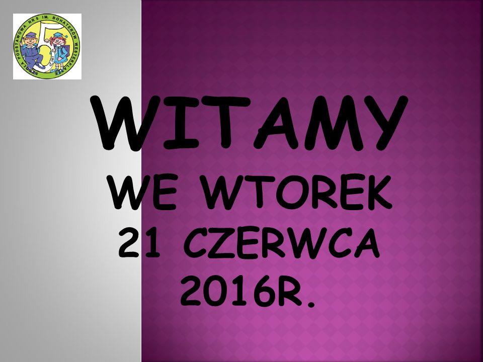 WITAMY WE WTOREK 21 CZERWCA 2016R.