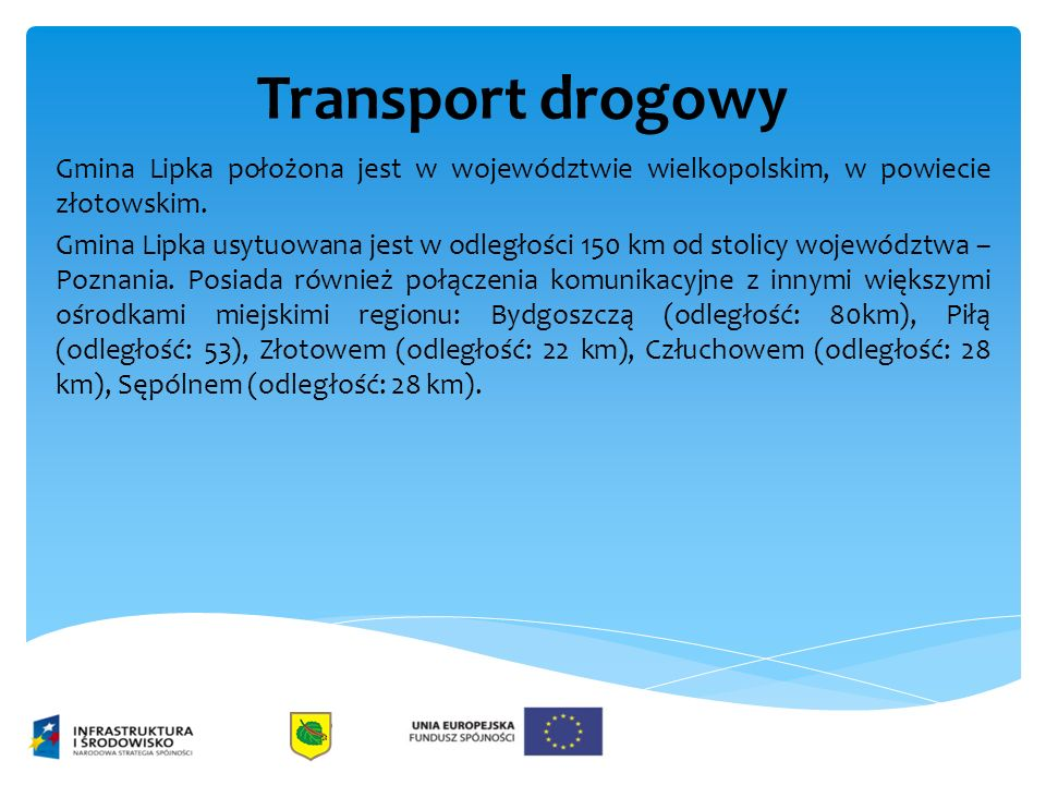 Transport drogowy Gmina Lipka położona jest w województwie wielkopolskim, w powiecie złotowskim. Gmina Lipka usytuowana jest w odległości 150 km od st