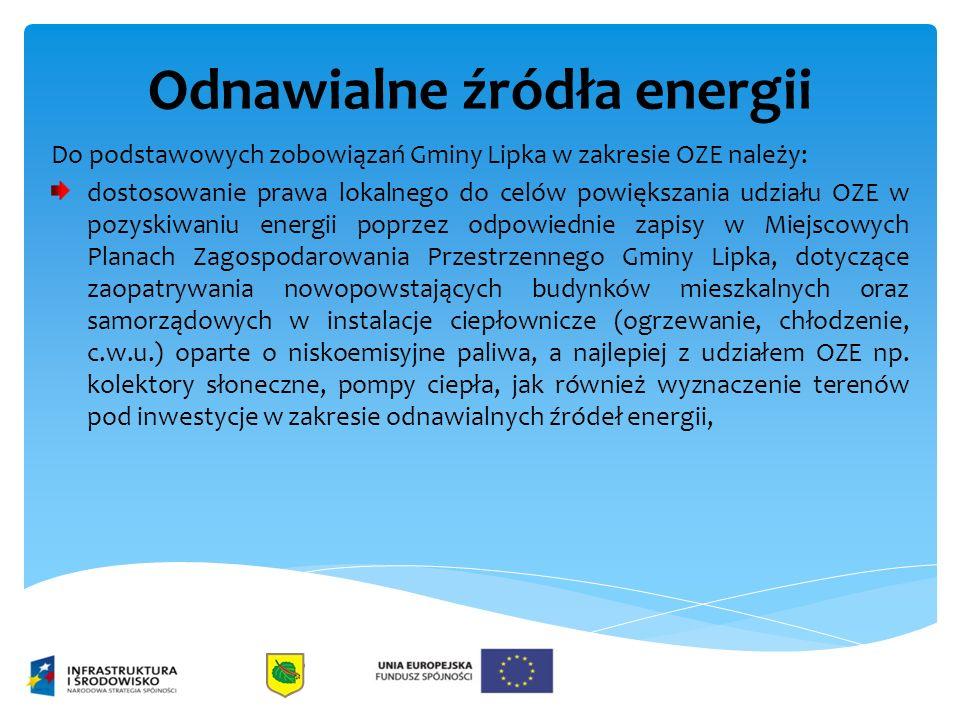 Odnawialne źródła energii Do podstawowych zobowiązań Gminy Lipka w zakresie OZE należy: dostosowanie prawa lokalnego do celów powiększania udziału OZE w pozyskiwaniu energii poprzez odpowiednie zapisy w Miejscowych Planach Zagospodarowania Przestrzennego Gminy Lipka, dotyczące zaopatrywania nowopowstających budynków mieszkalnych oraz samorządowych w instalacje ciepłownicze (ogrzewanie, chłodzenie, c.w.u.) oparte o niskoemisyjne paliwa, a najlepiej z udziałem OZE np.