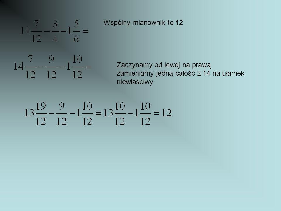 Wspólny mianownik to 12 Zaczynamy od lewej na prawą zamieniamy jedną całość z 14 na ułamek niewłaściwy