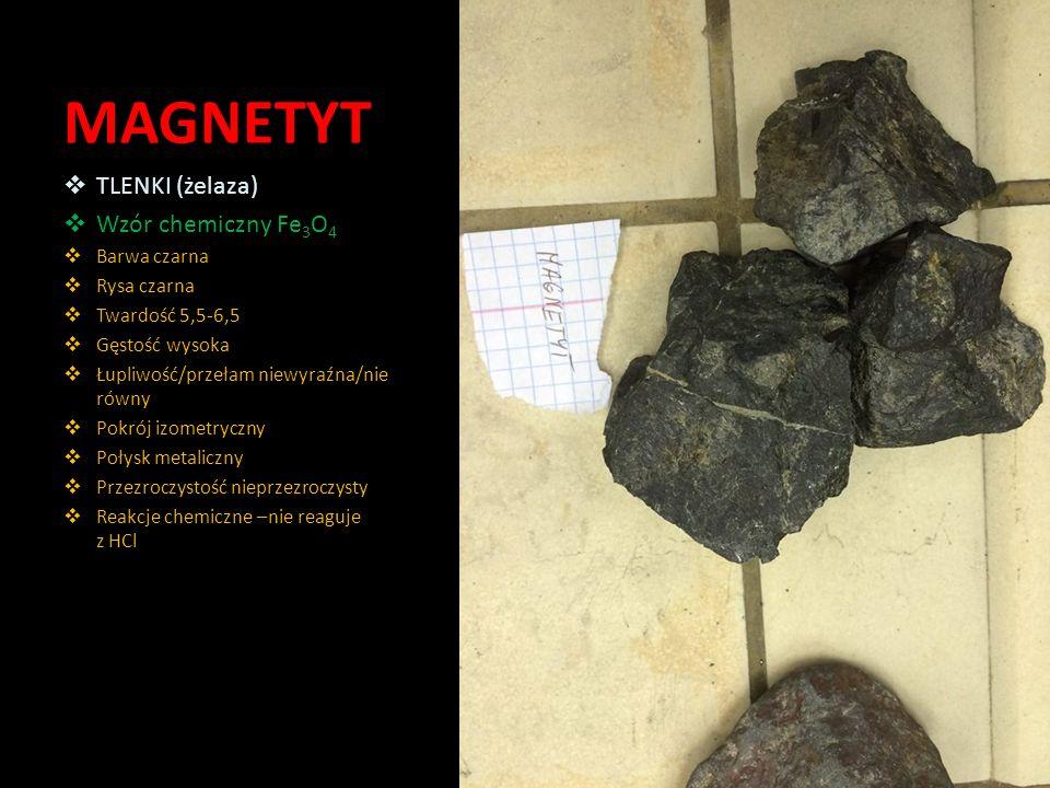 MAGNETYT  TLENKI (żelaza)  Wzór chemiczny Fe 3 O 4  Barwa czarna  Rysa czarna  Twardość 5,5-6,5  Gęstość wysoka  Łupliwość/przełam niewyraźna/n