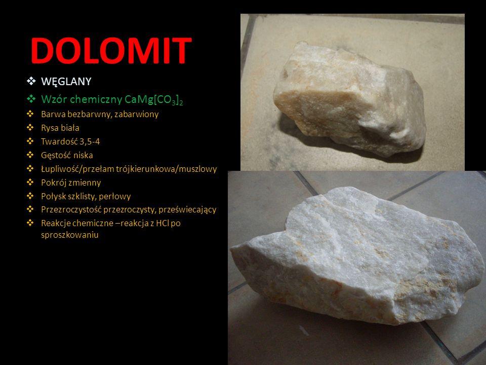 DOLOMIT  WĘGLANY  Wzór chemiczny CaMg[CO 3 ] 2  Barwa bezbarwny, zabarwiony  Rysa biała  Twardość 3,5-4  Gęstość niska  Łupliwość/przełam trójk