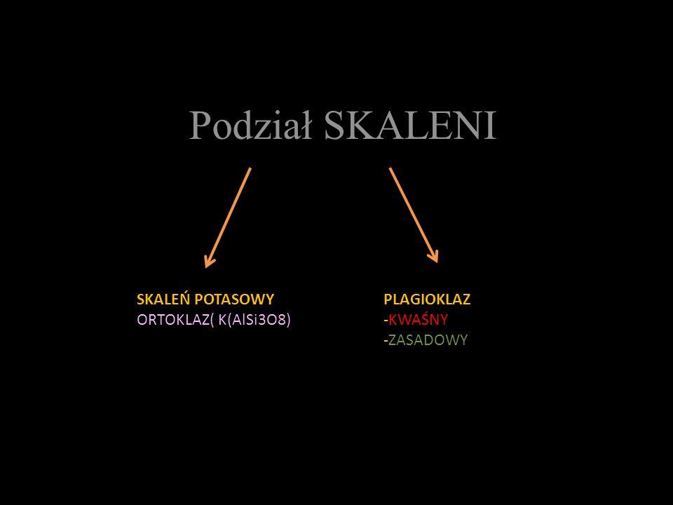 Podział SKALENI SKALEŃ POTASOWY ORTOKLAZ( K(AlSi3O8) PLAGIOKLAZ -KWAŚNY -ZASADOWY