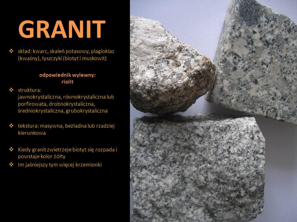 GRANIT  skład: kwarc, skaleń potasowy, plagioklaz (kwaśny), łyszczyki (biotyt i muskowit) odpowiednik wylewny: riolit  struktura: jawnokrystaliczna,