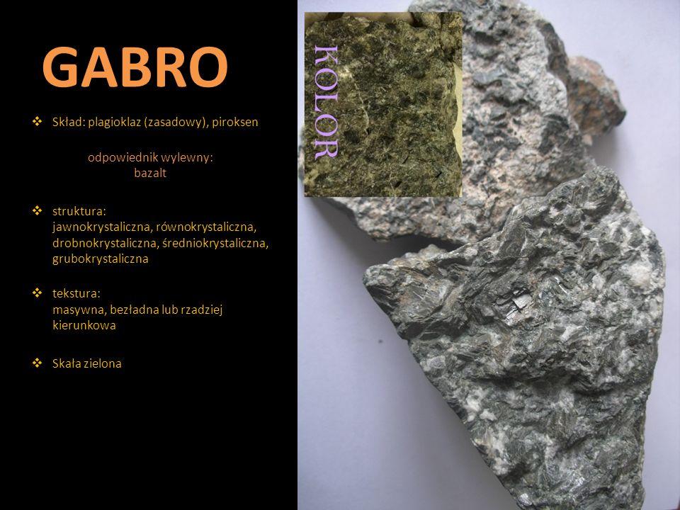 GABRO  Skład: plagioklaz (zasadowy), piroksen odpowiednik wylewny: bazalt  struktura: jawnokrystaliczna, równokrystaliczna, drobnokrystaliczna, śred