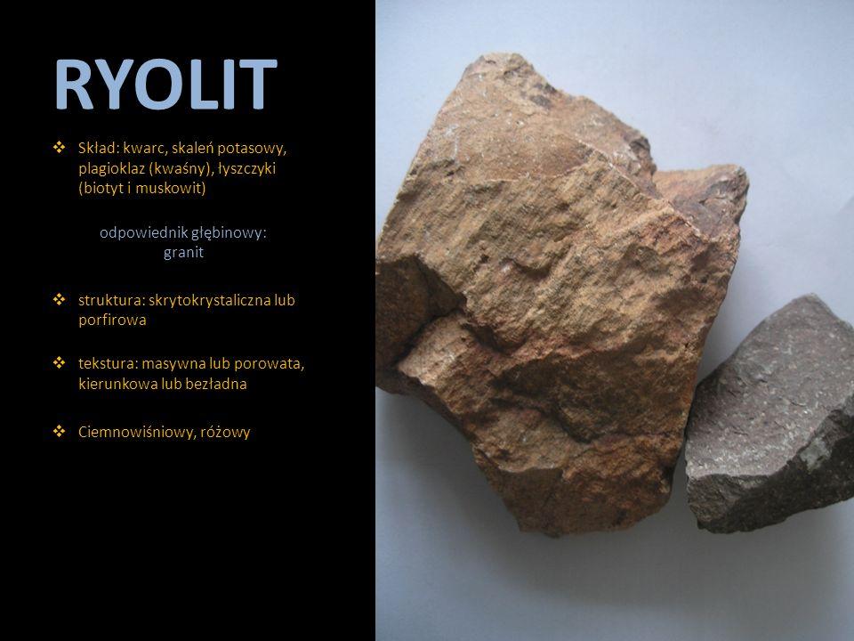 RYOLIT  Skład: kwarc, skaleń potasowy, plagioklaz (kwaśny), łyszczyki (biotyt i muskowit) odpowiednik głębinowy: granit  struktura: skrytokrystalicz