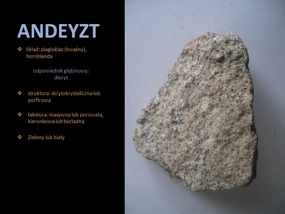 ANDEYZT  Skład: plagioklaz (kwaśny), hornblenda odpowiednik głębinowy: dioryt  struktura: skrytokrystaliczna lub porfirowa  tekstura: masywna lub p